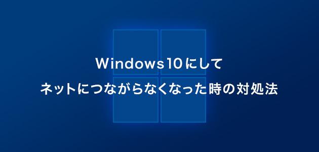 Windows10にして ネットにつながらなくなった時の対処法