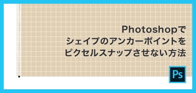 Photoshopでシェイプのアンカーポイントをピクセルスナップさせない方法