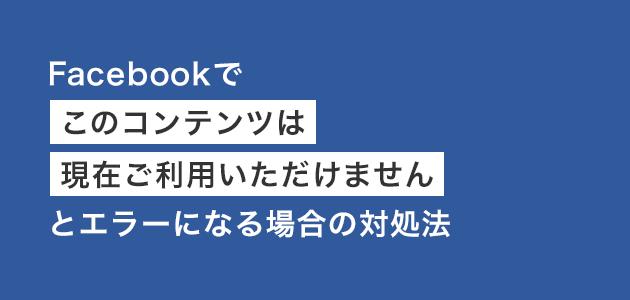 Facebookで「このコンテンツは現在ご利用いただけません」とエラーになる場合の対処法